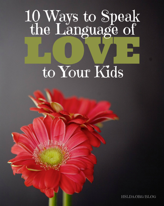 10 Ways to Speak the Language of Love to Your Kids - Tracy Klicka - HSLDA Blog