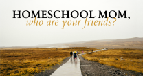 Homeschool Mom, Who are Your Friends? | HSLDA Blog